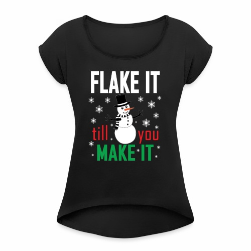 Flake It Till You Make Funny Snowman & Snowflakes - Women's Roll Cuff T-Shirt