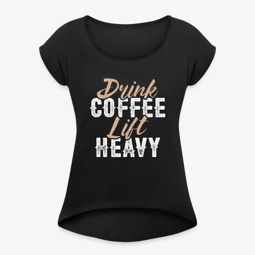 Drink Coffee Lift Heavy - Women's Roll Cuff T-Shirt