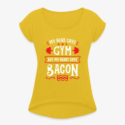My Head Says Gym But My Heart Says Bacon - Women's Roll Cuff T-Shirt