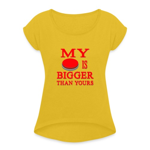 My Button Is Bigger Than Yours - Women's Roll Cuff T-Shirt