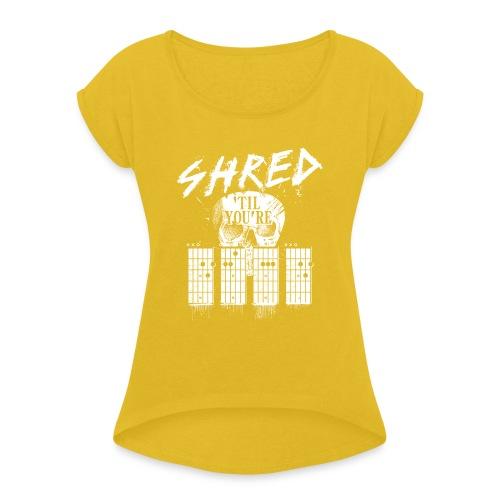 Shred 'til you're dead - Women's Roll Cuff T-Shirt