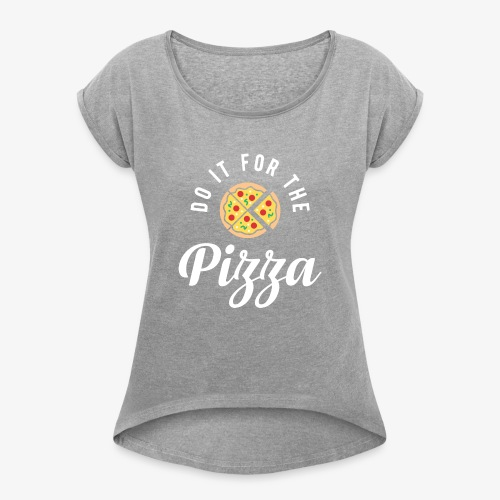 Do It For The Pizza - Women's Roll Cuff T-Shirt