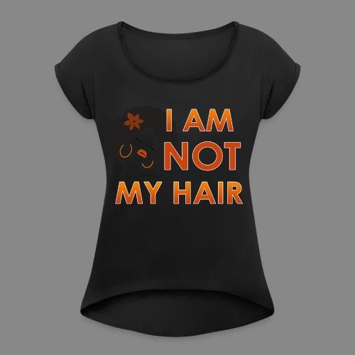 I Am Not My Hair - Women's Roll Cuff T-Shirt