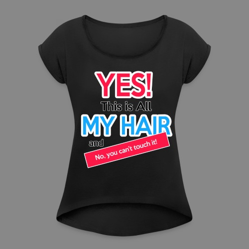 Yes This is My Hair - Women's Roll Cuff T-Shirt