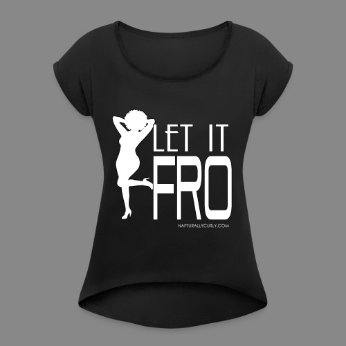 Let it Fro (Sexy) - Women's Roll Cuff T-Shirt