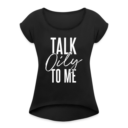 Talk Oily to Me - Women's Roll Cuff T-Shirt