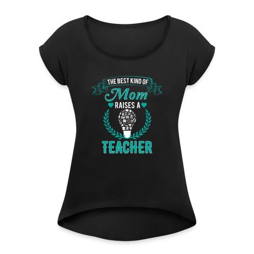 The Best Kind Of Mom Raises A Teacher T-Shirt - Women's Roll Cuff T-Shirt