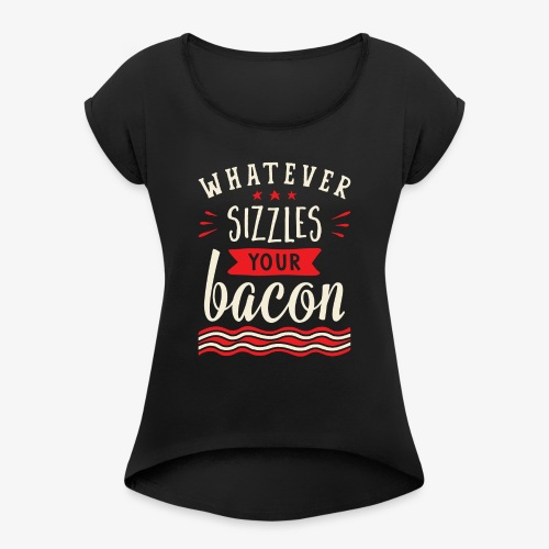 Whatever Sizzles Your Bacon Typography - Women's Roll Cuff T-Shirt