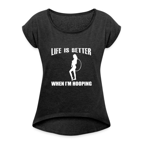 Life is Better When I'm Hooping - Women's Roll Cuff T-Shirt