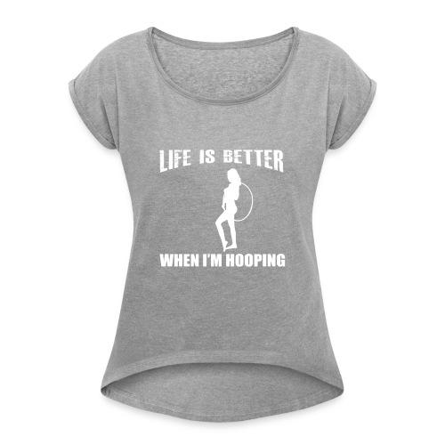 Life is Better When I'm Hooping - Women's Roll Cuff T-Shirt
