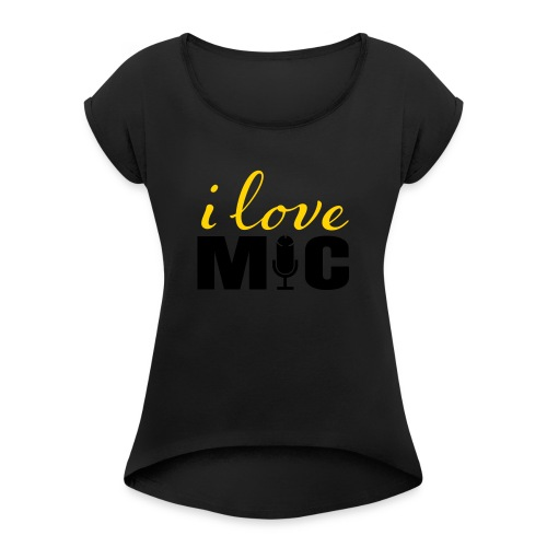 I love Mic T-Shirt - Women's Roll Cuff T-Shirt