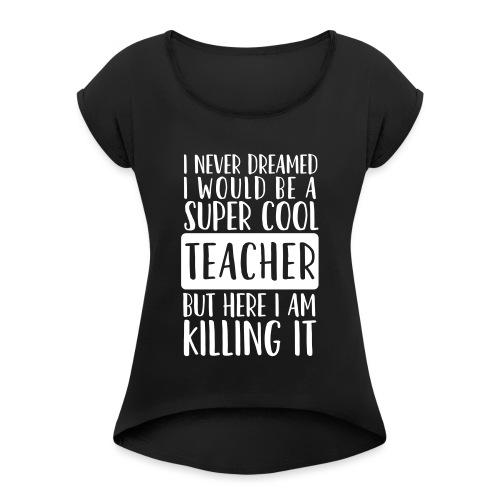 I Never Dreamed I'd Be a Super Cool Funny Teacher - Women's Roll Cuff T-Shirt