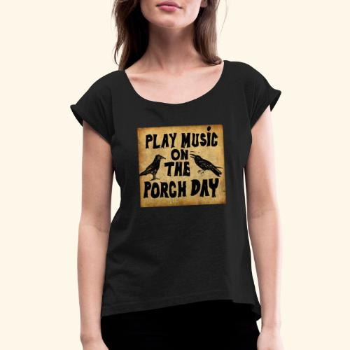 Play Music on te Porch Day - Women's Roll Cuff T-Shirt