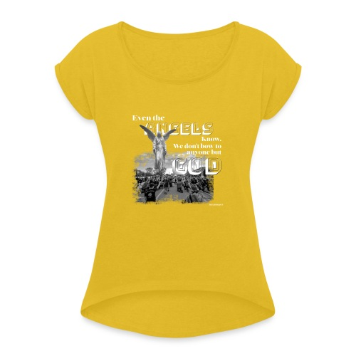 Even the Angels know. We don't bow but to GOD.... - Women's Roll Cuff T-Shirt