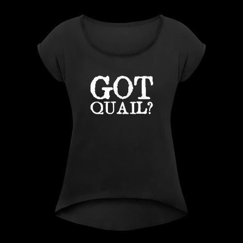Got Quail? Classic Fit Quail Hunting T Shirt - Women's Roll Cuff T-Shirt