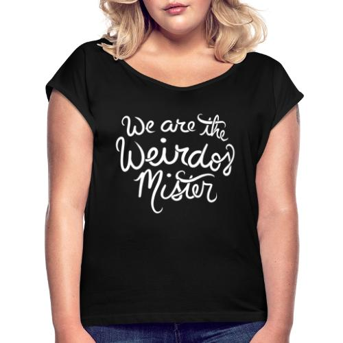 We are the weirdos mister - Women's Roll Cuff T-Shirt