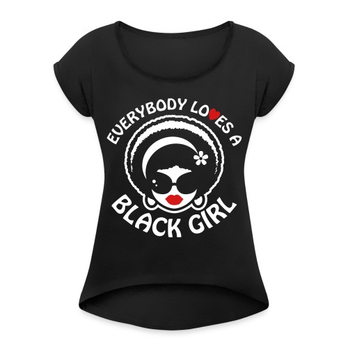 Everybody Loves A Black Girl - Version 1 Reverse - Women's Roll Cuff T-Shirt