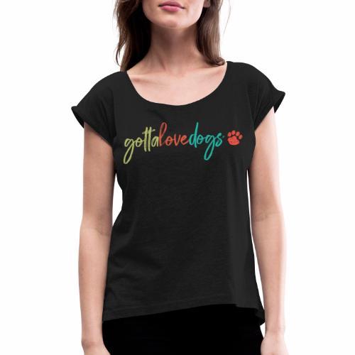 Gotta Love Dogs - Women's Roll Cuff T-Shirt