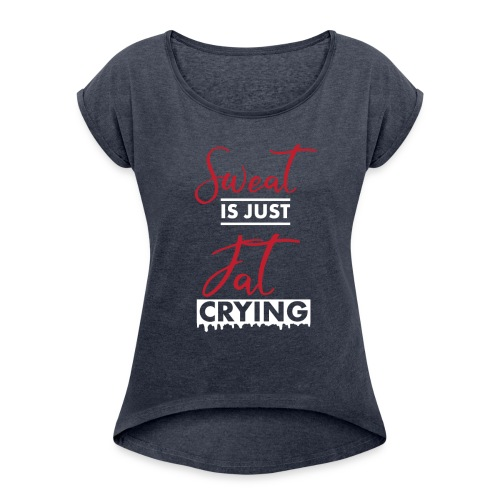 Sweat is just Fat Crying - Women's Roll Cuff T-Shirt