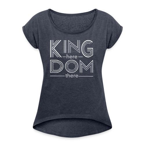 Kingdom here until Kingdom there - Women's Roll Cuff T-Shirt
