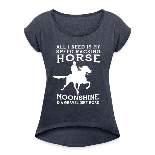 All I Need is my Speed Racking Horse - Women's Roll Cuff T-Shirt