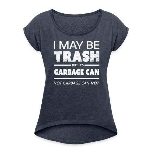 Funny May Be Trash But It's Garbage CAN not Can't - Women's Roll Cuff T-Shirt