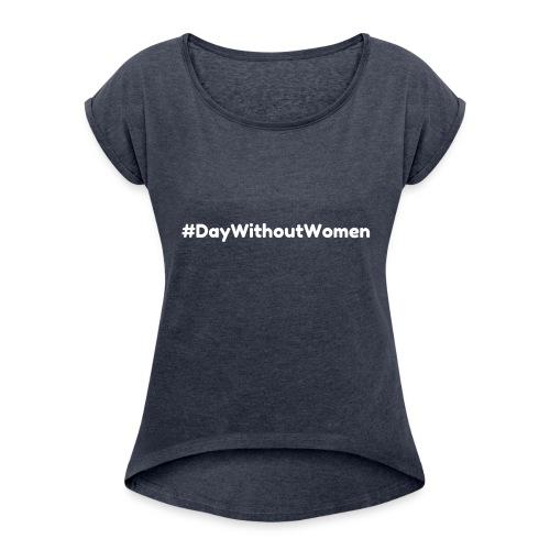 #DayWithoutWomen - Show Your Voice - Women's Roll Cuff T-Shirt