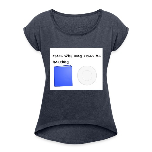 Plate will Only Treat Me Horrbily - Women's Roll Cuff T-Shirt
