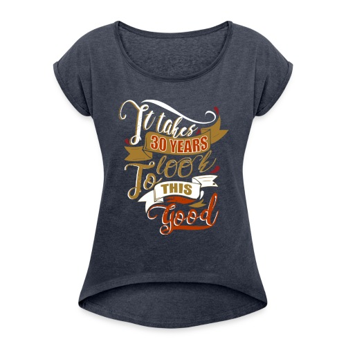 It takes 30 years to look this good - Women's Roll Cuff T-Shirt