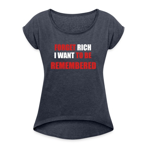 Forget Rich Be Remembred - Women's Roll Cuff T-Shirt
