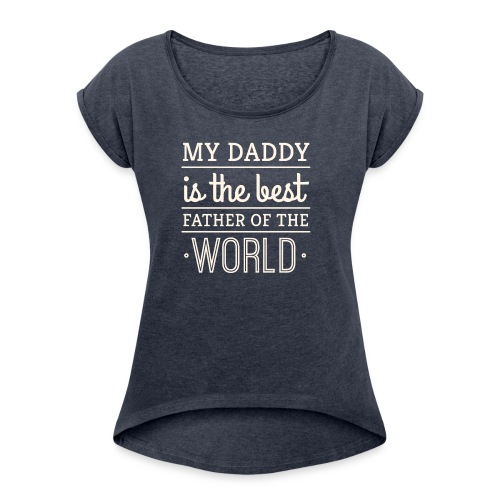 My Daddy Is The Best Father Of The World - Women's Roll Cuff T-Shirt