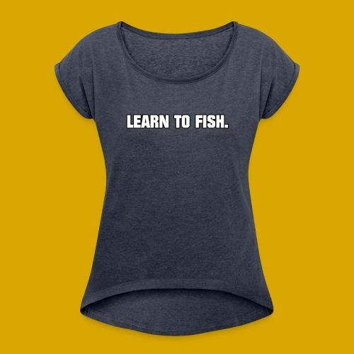 Learn to fish Shirt - Women's Roll Cuff T-Shirt
