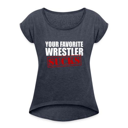 Your Favorite Wrestler Sucks - Women's Roll Cuff T-Shirt