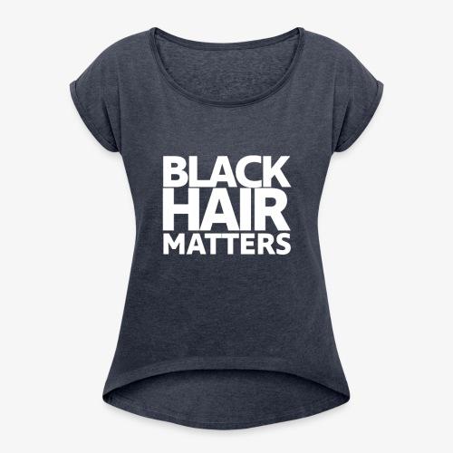 BLACK HAIR MATTERS - Women's Roll Cuff T-Shirt