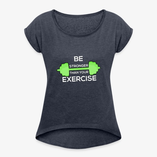 Be Stronger Than Your Exercise T-shirt Gym Workout - Women's Roll Cuff T-Shirt