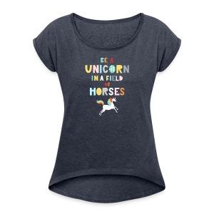 Be A Unicorn In A Field Of Horses Magical Unicorn - Women's Roll Cuff T-Shirt