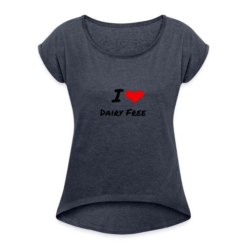 I LOVE DAIRY FREE - Women's Roll Cuff T-Shirt