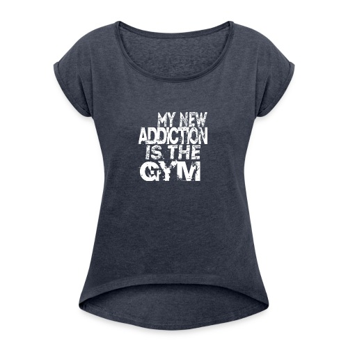 MY NEW ADDICTION IS THE GYM MEN - Women's Roll Cuff T-Shirt
