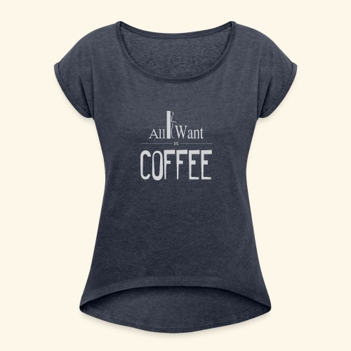 All I want is Coffee! - Women's Roll Cuff T-Shirt