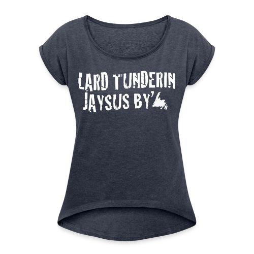 Lard Tunderin Jaysus By - Womens Newfie Slang Tee - Women's Roll Cuff T-Shirt