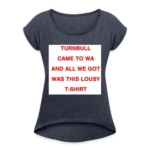 Turnbull came to WA and all we got was this lousy - Women's Roll Cuff T-Shirt