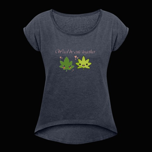 Weed Be Cute Together - Women's Roll Cuff T-Shirt