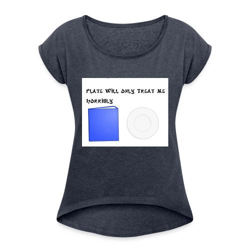 Plate will Only Treat Me Horrbily - Women's Roll Cuff T-Shirt