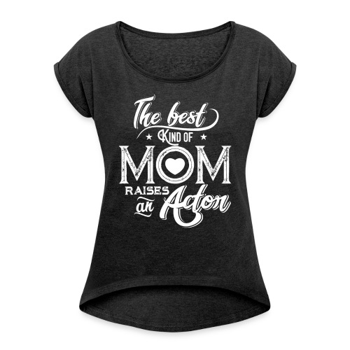 The Best Kind Of Mom Raises An Actor, Mother's Day - Women's Roll Cuff T-Shirt