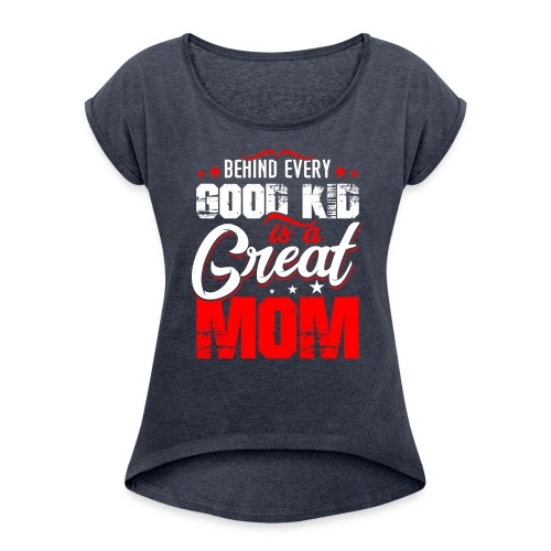 Behind Every Good Kid Is A Great Mom, Mother's Day - Women's Roll Cuff T-Shirt