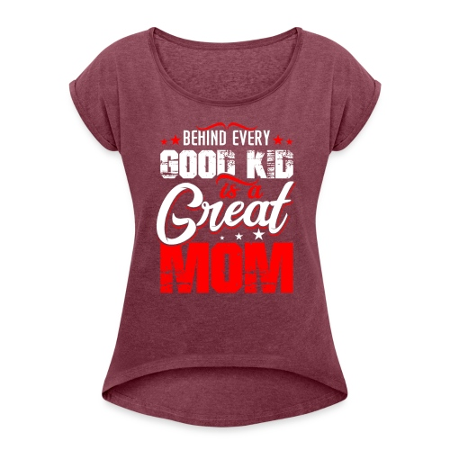 Behind Every Good Kid Is A Great Mom, Thanks Mom - Women's Roll Cuff T-Shirt