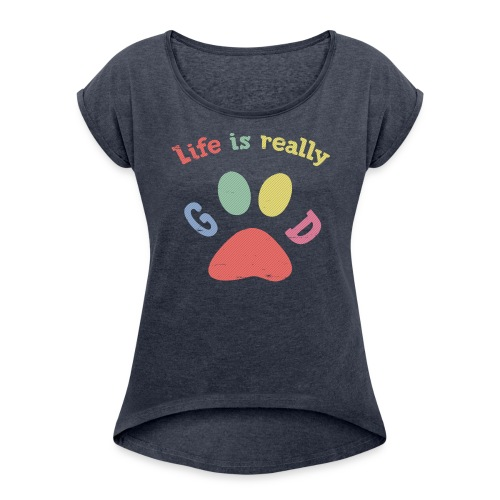 Life Is Really Good Dogs - Women's Roll Cuff T-Shirt