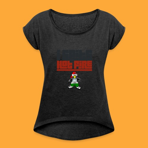I Spits Hot Fire - Women's Roll Cuff T-Shirt