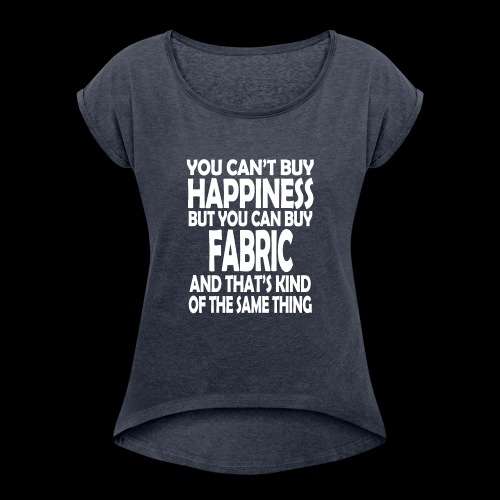 Fabric is Happiness - Women's Roll Cuff T-Shirt