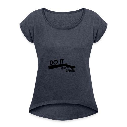 Do it the same. - Women's Roll Cuff T-Shirt